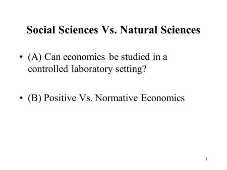 1 Social Sciences Vs. Natural Sciences (A) Can economics be studied in a controlled laboratory setting? (B) Positive Vs. Normative Economics.