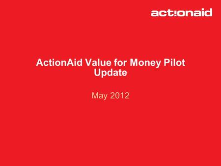 ActionAid Value for Money Pilot Update May 2012. Origins of the VFM Pilot -Measuring cost effectiveness approved in September 2010 as part of the new.
