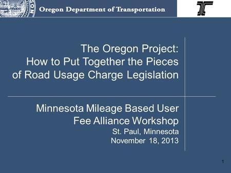 1 The Oregon Project: How to Put Together the Pieces of Road Usage Charge Legislation Minnesota Mileage Based User Fee Alliance Workshop St. Paul, Minnesota.
