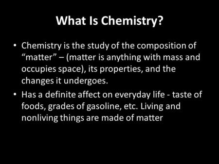 "What Is Chemistry? Chemistry is the study of the composition of ""matter"" – (matter is anything with mass and occupies space), its properties, and the changes."