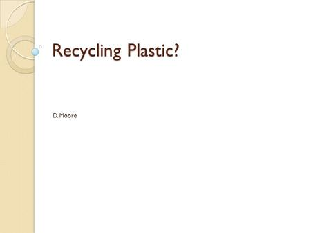 Recycling Plastic? D. Moore. Types Of Plastics? Material Percent 1.)Polyethylene Terephthalate (PET) 20-30% 2.)High Density Polyethylene 50-60% 3.)Vinyl/Polyvinyl.