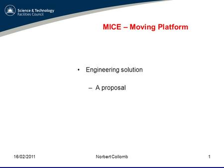 MICE – Moving Platform Engineering solution –A proposal 16/02/2011Norbert Collomb1.