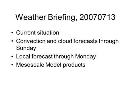 Weather Briefing, 20070713 Current situation Convection and cloud forecasts through Sunday Local forecast through Monday Mesoscale Model products.