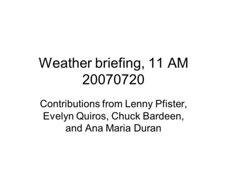 Weather briefing, 11 AM 20070720 Contributions from Lenny Pfister, Evelyn Quiros, Chuck Bardeen, and Ana Maria Duran.