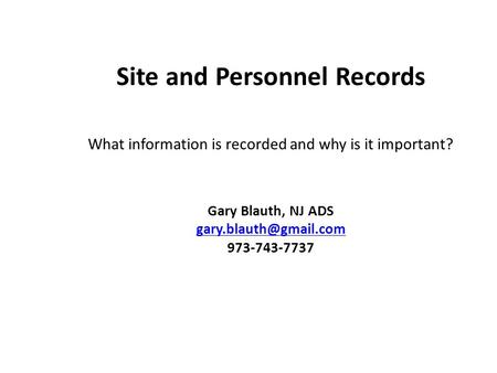 Site and Personnel Records What information is recorded and why is it important? Gary Blauth, NJ ADS 973-743-7737