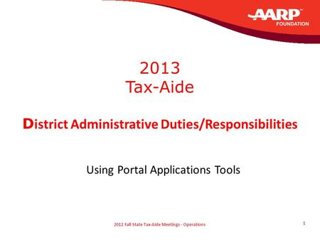 2012 Fall State Tax-Aide Meetings - Operations 1 2013 Tax-Aide D istrict Administrative Duties/Responsibilities Using Portal Applications Tools.