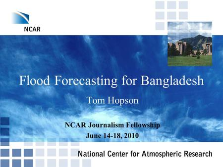 Flood Forecasting for Bangladesh Tom Hopson NCAR Journalism Fellowship June 14-18, 2010.