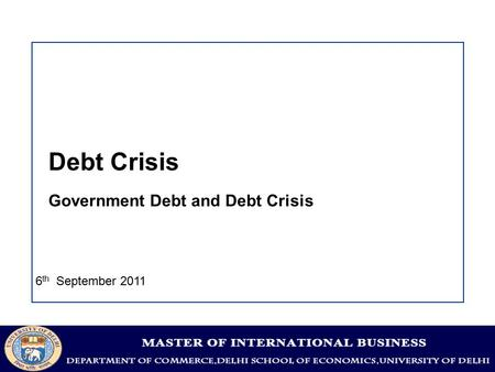 Debt Crisis Government Debt and Debt Crisis 6 th September 2011.