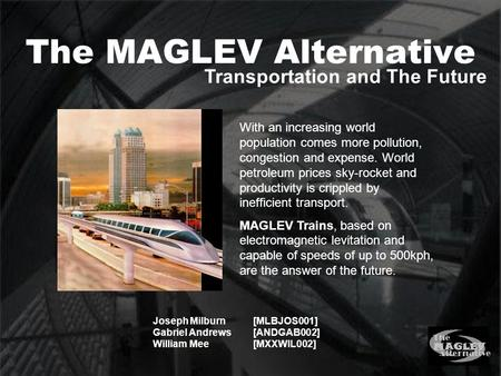 The MAGLEV Alternative Joseph Milburn[MLBJOS001] Gabriel Andrews[ANDGAB002] William Mee[MXXWIL002] Transportation and The Future With an increasing world.