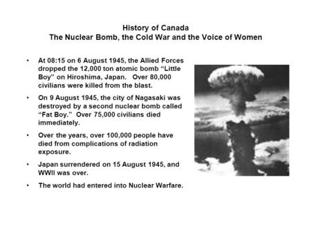 History of Canada The Nuclear Bomb, the Cold War and the Voice of Women At 08:15 on 6 August 1945, the Allied Forces dropped the 12,000 ton atomic bomb.