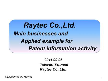 1 Raytec Co.,Ltd. Main businesses and Applied example for Patent information activity 2011.09.06 Copyrighted by Raytec Takashi Tsurumi Raytec Co.,Ltd.