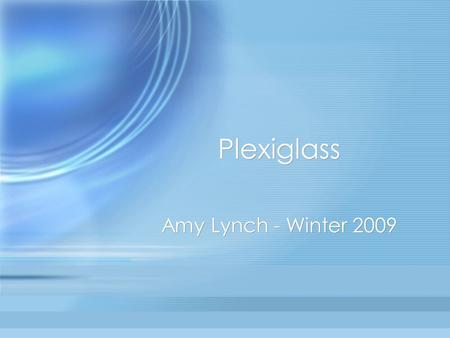 Plexiglass Amy Lynch - Winter 2009. What is Plexiglass? Plexiglass is a thermoplastic and transparent plastic. In scientific terms, it is the synthetic.