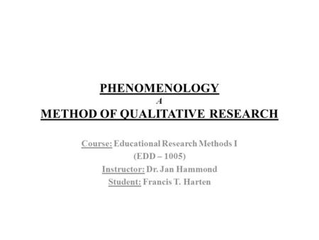 PHENOMENOLOGY A METHOD OF QUALITATIVE RESEARCH Course: Educational Research Methods I (EDD – 1005) Instructor: Dr. Jan Hammond Student: Francis T. Harten.