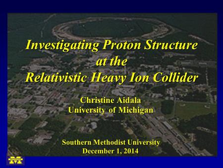 Investigating Proton Structure at the Relativistic Heavy Ion Collider University of Michigan Christine Aidala December 1, 2014 Southern Methodist University.