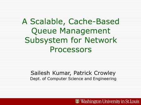 A Scalable, Cache-Based Queue Management Subsystem for Network Processors Sailesh Kumar, Patrick Crowley Dept. of Computer Science and Engineering.