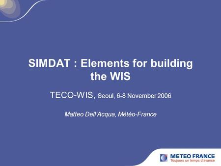 SIMDAT : Elements for building the WIS TECO-WIS, Seoul, 6-8 November 2006 Matteo Dell'Acqua, Météo-France.