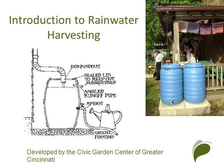 Developed by the Civic Garden Center of Greater Cincinnati Introduction to Rainwater Harvesting.