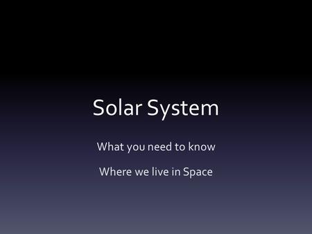 Solar System What you need to know Where we live in Space.
