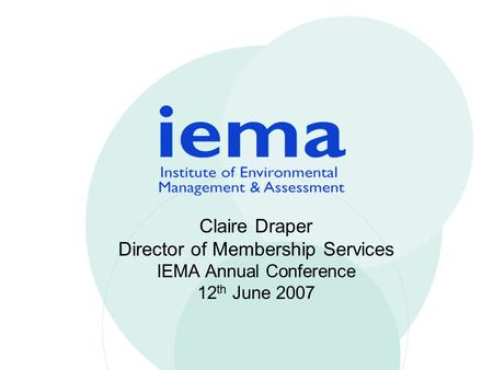 Claire Draper Director of Membership Services IEMA Annual Conference 12 th June 2007.