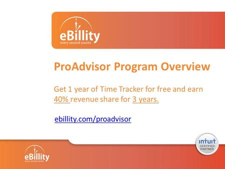 ProAdvisor Program Overview Get 1 year of Time Tracker for free and earn 40% revenue share for 3 years. ebillity.com/proadvisor.