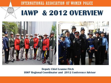 IAWP & 2012 OVERVIEW Deputy Chief Leanne Fitch IAWP Regional Coordinator and 2012 Conference Advisor.