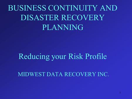 1 BUSINESS CONTINUITY AND DISASTER RECOVERY PLANNING Reducing your Risk Profile MIDWEST DATA RECOVERY INC.