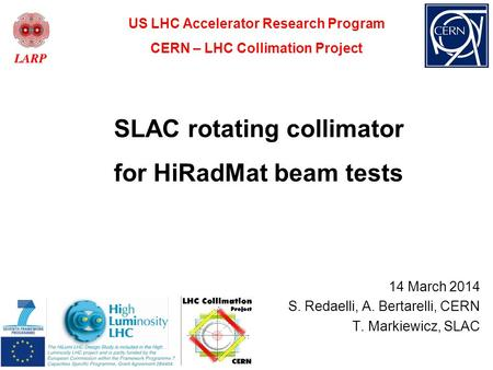 SLAC rotating collimator for HiRadMat beam tests 14 March 2014 S. Redaelli, A. Bertarelli, CERN T. Markiewicz, SLAC US LHC Accelerator Research Program.
