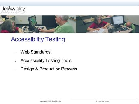 Copyright © 2006 Knowbility, Inc. Accessibility Testing 1 ► Web Standards ► Accessibility Testing Tools ► Design & Production Process.