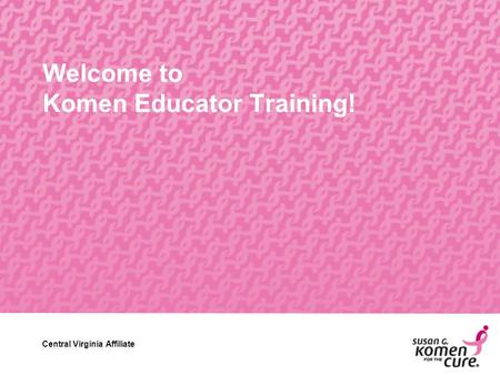 Central Virginia Affiliate Welcome to Komen Educator Training! Central Virginia Affiliate.