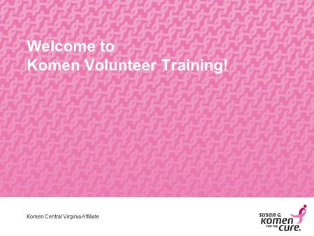 Central Virginia Affiliate Welcome to Komen Volunteer Training! Komen Central Virginia Affiliate.
