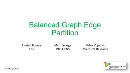 Balanced Graph Edge Partition ACM KDD 2014 Florian Bourse ENS Marc Lelarge INRIA-ENS Milan Vojnovic Microsoft Research.