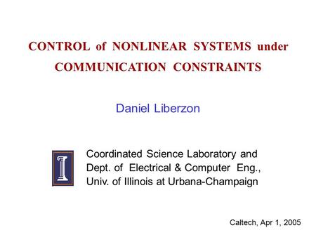 CONTROL of NONLINEAR SYSTEMS under COMMUNICATION CONSTRAINTS Daniel Liberzon Coordinated Science Laboratory and Dept. of Electrical & Computer Eng., Univ.