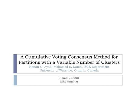 A Cumulative Voting Consensus Method for Partitions with a Variable Number of Clusters Hanan G. Ayad, Mohamed S. Kamel, ECE Department University of Waterloo,