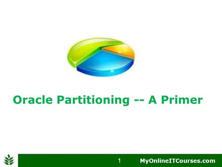 1  MyOnlineITCourses.com 1 MyOnlineITCourses.com Oracle Partitioning -- A Primer.