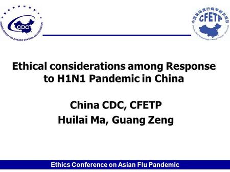 Ethics Conference on Asian Flu Pandemic Ethical considerations among Response to H1N1 Pandemic in China China CDC, CFETP Huilai Ma, Guang Zeng.