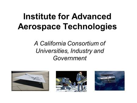 Institute for Advanced Aerospace Technologies A California Consortium of Universities, Industry and Government Pictures.