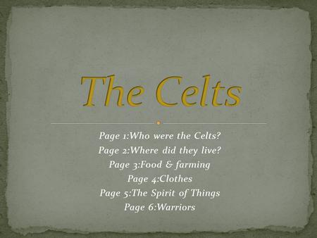Page 1:Who were the Celts? Page 2:Where did they live? Page 3:F00d & farming Page 4:Clothes Page 5:The Spirit of Things Page 6:Warriors.