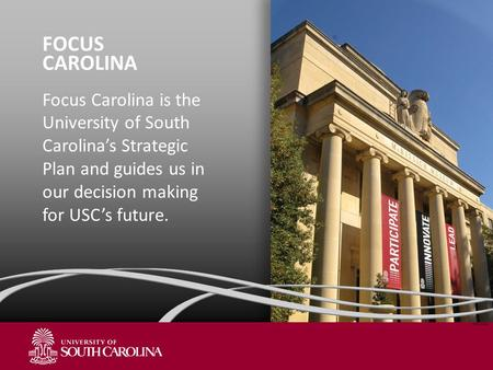 FOCUS CAROLINA Focus Carolina is the University of South Carolina's Strategic Plan and guides us in our decision making for USC's future. NOV 2011.