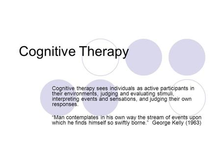 Cognitive Therapy Cognitive therapy sees individuals as active participants in their environments, judging and evaluating stimuli, interpreting events.