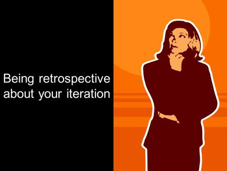 Being retrospective about your iteration. Agile methodologies encourage continuous improvement.