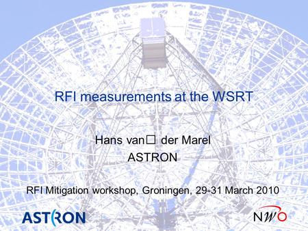RFI measurements at the WSRT Hans van der Marel ASTRON RFI Mitigation workshop, Groningen, 29-31 March 2010.