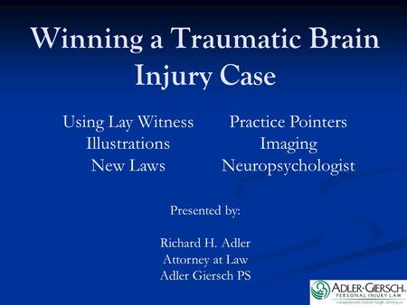 Winning a Traumatic Brain Injury Case Presented by: Richard H. Adler Attorney at Law Adler Giersch PS Using Lay Witness Illustrations New Laws Practice.