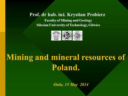 Prof. dr hab. inż. Krystian Probierz Faculty of Mining and Geology Silesian University of Technology, Gliwice Oulu, 15 May 2014 Mining and mineral resources.