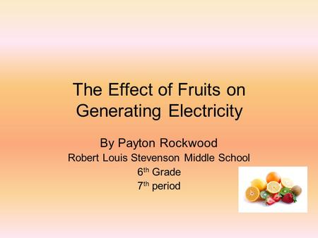 The Effect of Fruits on Generating Electricity By Payton Rockwood Robert Louis Stevenson Middle School 6 th Grade 7 th period.