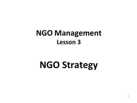 1 NGO Management Lesson 3 NGO Strategy. 2 NGO Strategy A need for NGO strategy Main Issues: In the past 10 years NGOs have contributed remarkably to development.