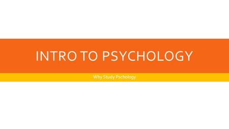 INTRO TO PSYCHOLOGY Why Study Pschology. HERE'S THE MAIN IDEA  Through the study of human and animal behavior, people can discover psychological principles.