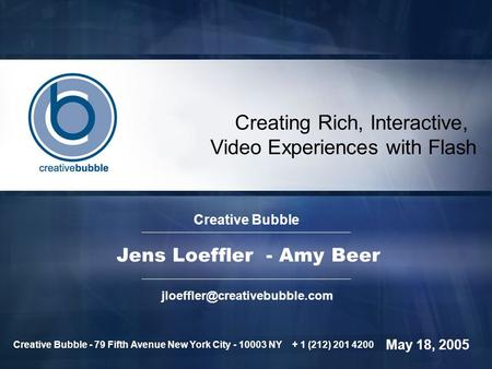 Creating Rich, Interactive, Video Experiences with Flash Creative Bubble Jens Loeffler - Amy Beer May 18, 2005 Creative Bubble.