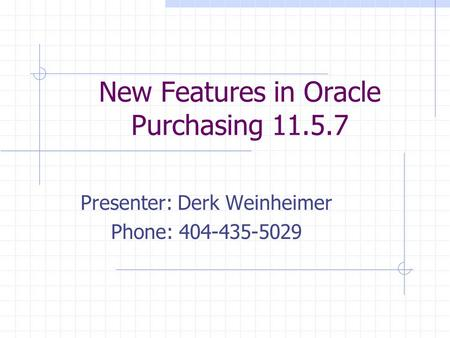 New Features in Oracle Purchasing 11.5.7 Presenter: Derk Weinheimer Phone: 404-435-5029.