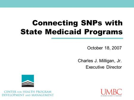 Connecting SNPs with State Medicaid Programs October 18, 2007 Charles J. Milligan, Jr. Executive Director.