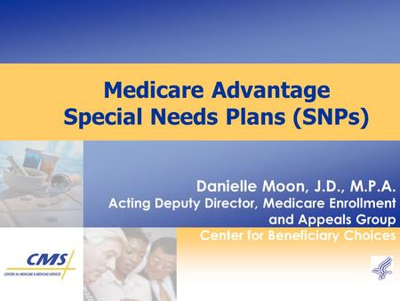 Medicare Advantage Special Needs Plans (SNPs) Danielle Moon, J.D., M.P.A. Acting Deputy Director, Medicare Enrollment and Appeals Group Center for Beneficiary.